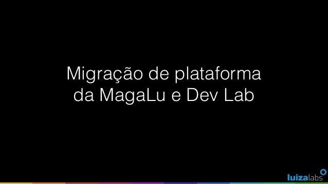 Migração de plataforma da MagaLu e Dev Lab