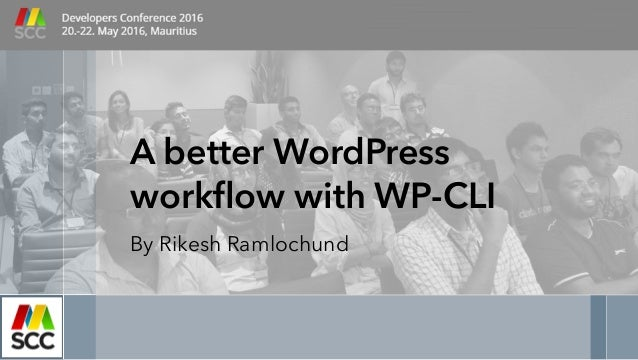 A better WordPress workflow with WP-CLI By Rikesh Ramlochund