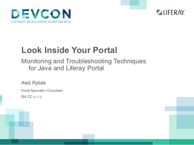 Look Inside Your Portal Monitoring and Troubleshooting Techniques for Java and Liferay Portal Aleš Rybák Portal Specialist...