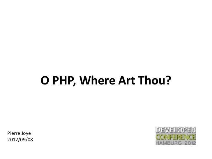 O PHP, Where Art Thou?Pierre Joye2012/09/08