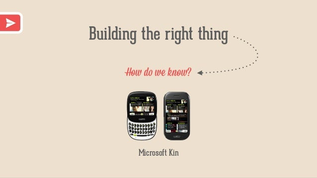 Building the right thing How do we know? Microsoft Kin