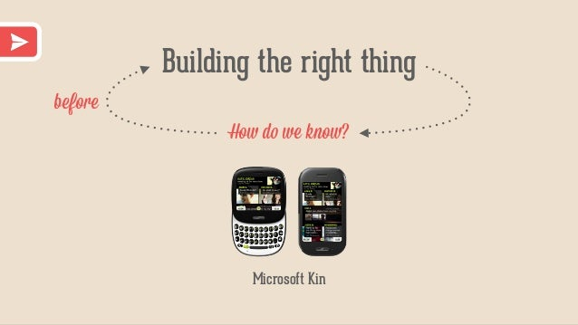 Building the right thing How do we know? before Microsoft Kin