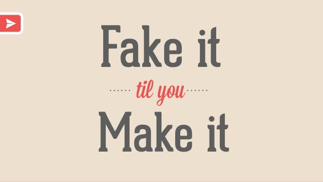 Fake it til you Make it