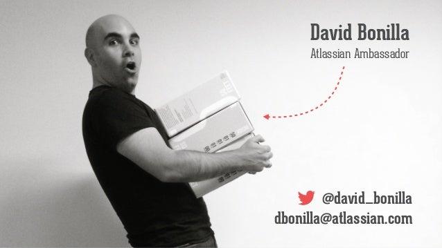 @david_bonilla dbonilla@atlassian.com David Bonilla Atlassian Ambassador