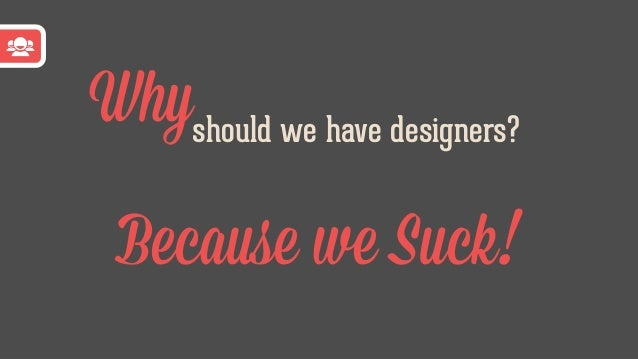 Designer Designer Developer Developer Developers FTW!Use Designers?Scaling