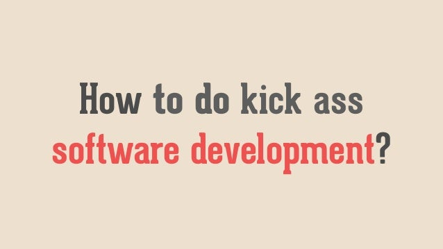 How to do kick ass software development?