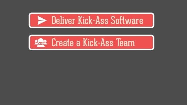 Deliver Kick-Ass Software Create a Kick-Ass Team
