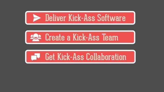 Deliver Kick-Ass Software Create a Kick-Ass Team Get Kick-Ass Collaboration