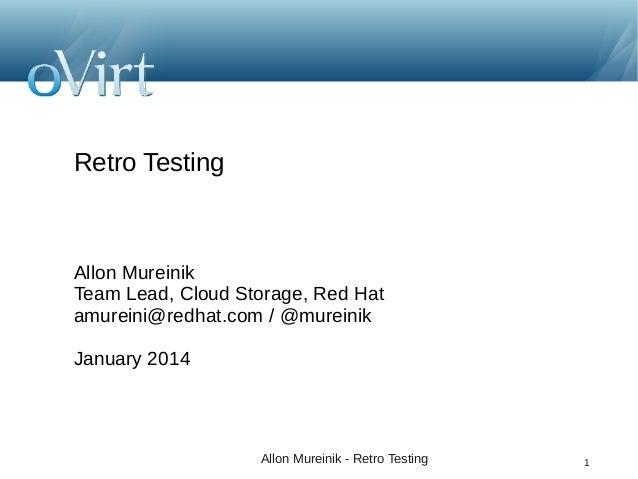 Retro Testing  Allon Mureinik Team Lead, Cloud Storage, Red Hat amureini@redhat.com / @mureinik January 2014  Allon Murein...