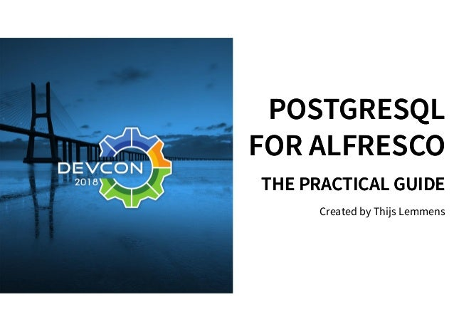 POSTGRESQLPOSTGRESQL FOR ALFRESCOFOR ALFRESCO THE PRACTICAL GUIDETHE PRACTICAL GUIDE Created by Thijs Lemmens