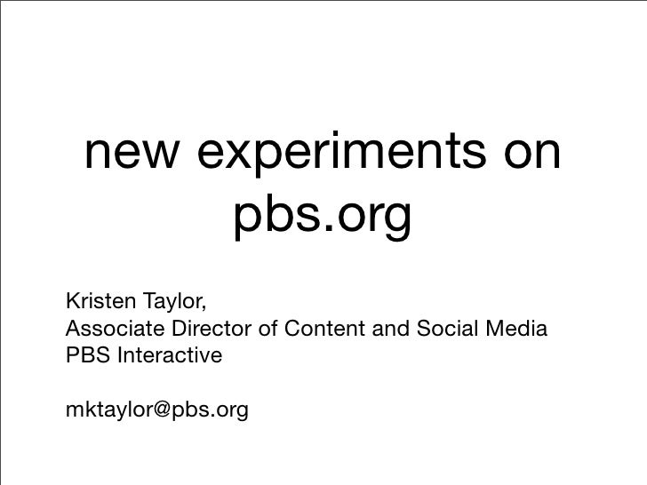 new experiments on       pbs.org Kristen Taylor, Associate Director of Content and Social Media PBS Interactive  mktaylor@...