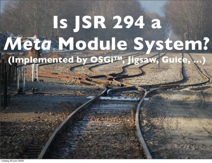 Is JSR 294 a   Meta Module System?      (Implemented by OSGi™, Jigsaw, Guice, …)     vrijdag 26 juni 2009