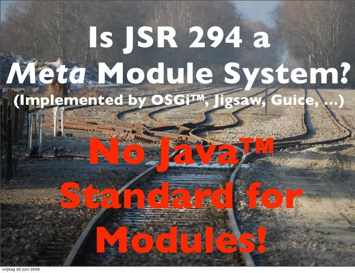 Is JSR 294 a   Meta Module System?      (Implemented by OSGi™, Jigsaw, Guice, …)                           No Java™       ...