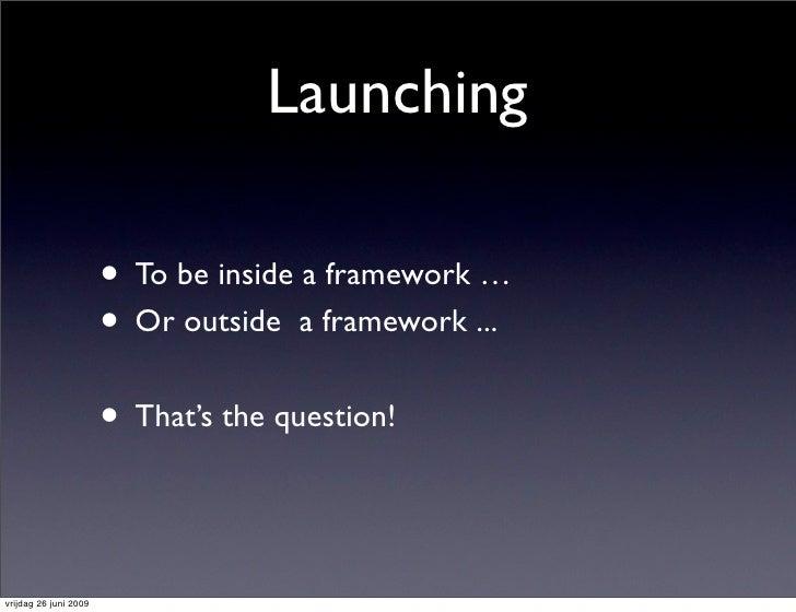 Launching                         • To be inside a framework …                        • Or outside a framework ...        ...