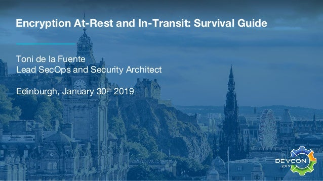 Encryption At-Rest and In-Transit: Survival Guide Toni de la Fuente Lead SecOps and Security Architect Edinburgh, January ...