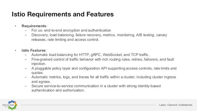 Learn. Connect. Collaborate. Istio Requirements and Features • Requirements: – For us: end-to-end encryption and authentic...
