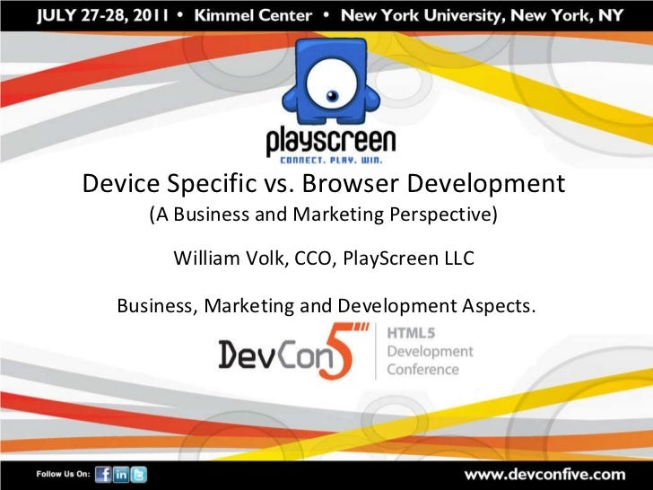 Device Specific vs. Browser Development (A Business and Marketing Perspective) William Volk, CCO, PlayScreen LLC Business,...
