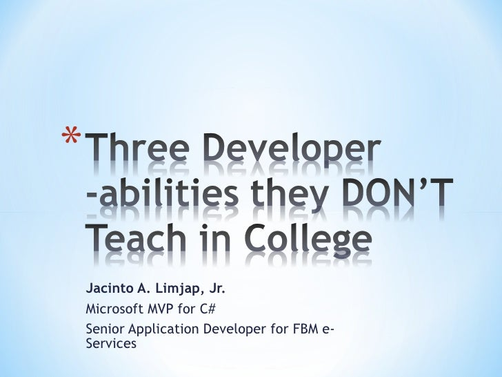 Three Developer -abilities they DON'T Teach in College<br />Jacinto A. Limjap, Jr.<br />Microsoft MVP for C#<br />Senior A...