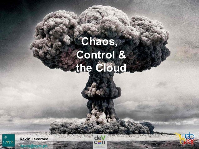 Chaos, Control & the Cloud Kevin Leversee kevin@sym.ph