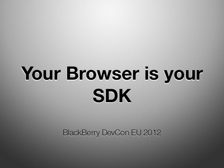 Your Browser is your        SDK    BlackBerry DevCon EU 2012