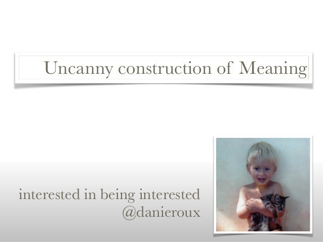 Uncanny construction of Meaning interested in being interested @danieroux