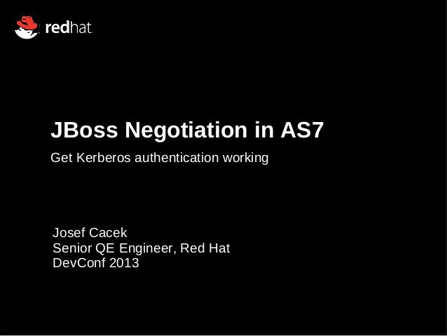 JBoss Negotiation in AS7 Get Kerberos authentication working Josef Cacek Senior QE Engineer, Red Hat DevConf 2013
