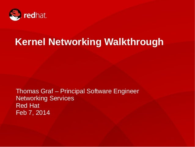 Kernel Networking Walkthrough  Thomas Graf – Principal Software Engineer Networking Services Red Hat Feb 7, 2014  1  Kerne...