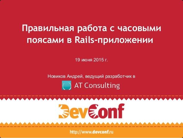 Правильная работа с часовыми поясами в Rails-приложении 19 июня 2015 г. Новиков Андрей, ведущий разработчик в