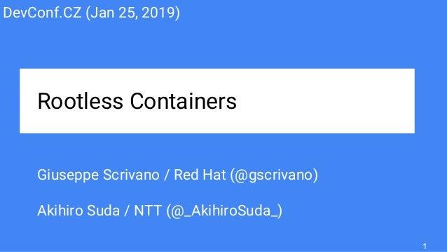 Rootless Containers Giuseppe Scrivano / Red Hat (@gscrivano) Akihiro Suda / NTT (@_AkihiroSuda_) DevConf.CZ (Jan 25, 2019)...