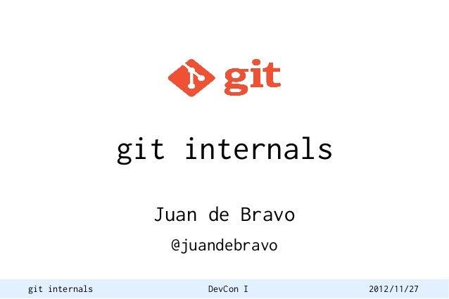git internals                  Juan de Bravo                   @juandebravogit internals          DevCon I   2012/11/27