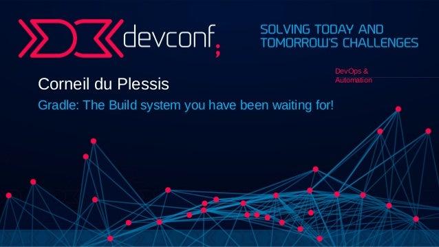 Corneil du Plessis Gradle: The Build system you have been waiting for! DevOps & Automation