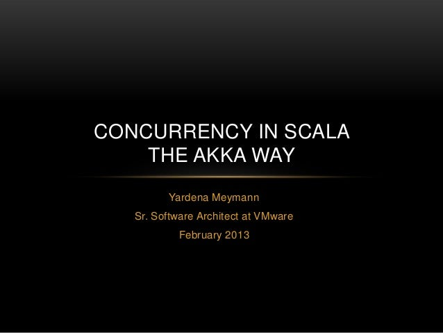 CONCURRENCY IN SCALA    THE AKKA WAY         Yardena Meymann   Sr. Software Architect at VMware           February 2013