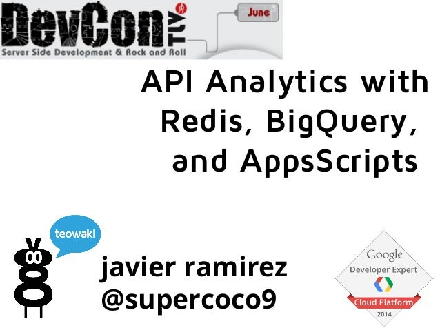 javier ramirez @supercoco9 API Analytics with Redis, BigQuery, and AppsScripts