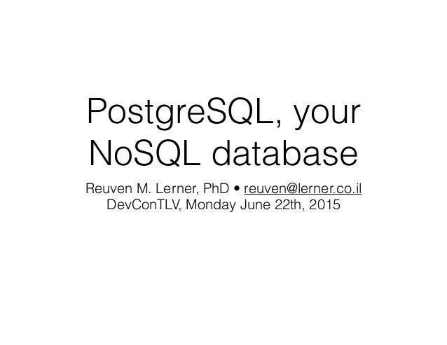 PostgreSQL, your NoSQL database Reuven M. Lerner, PhD • reuven@lerner.co.il DevConTLV, Monday June 22th, 2015