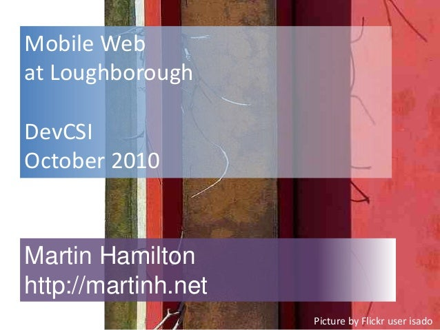 Mobile Web at Loughborough DevCSI October 2010 Martin Hamilton http://martinh.net Picture by Flickr user isado