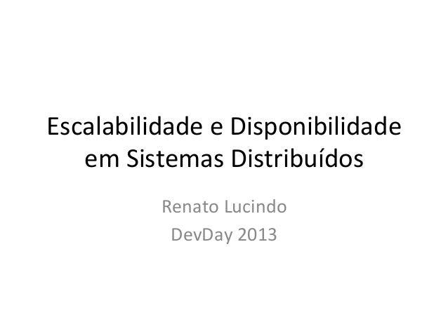 Escalabilidade e Disponibilidade em Sistemas Distribuídos Renato Lucindo DevDay 2013