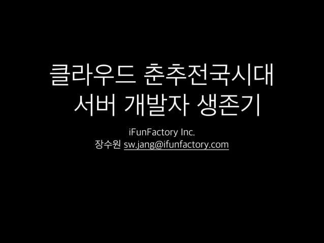 클라우드 춘추전국시대 서버 개발자 생존기 iFunFactory Inc. 장수원 sw.jang@ifunfactory.com