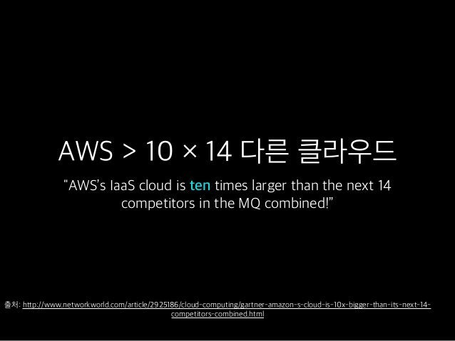 """AWS > 10 × 14 다른 클라우드 """"AWS's IaaS cloud is ten times larger than the next 14 competitors in the MQ combined!"""" 출처: http://w..."""
