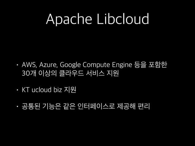 Apache Libcloud • AWS, Azure, Google Compute Engine 등을 포함한 30개 이상의 클라우드 서비스 지원 • KT ucloud biz 지원 • 공통된 기능은 같은 인터페이스로 제공해...