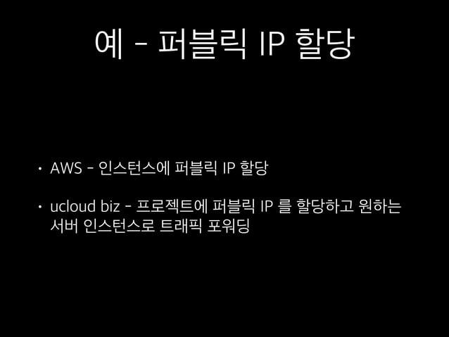 예 - 로드밸런서 • AWS - 별 다른 설정 없이 서버 인스턴스를 로드밸런서에 부착 • ucloud biz - 퍼블릭 IP 를 로드밸런서에 부착