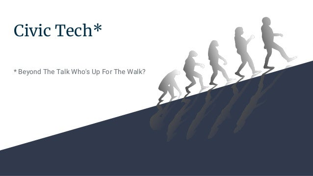 Civic Tech* * Beyond The Talk Who's Up For The Walk?
