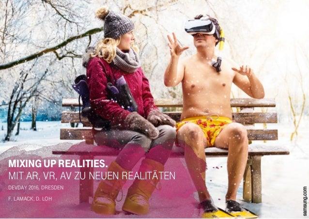 MIXING UP REALITIES. Mit AR, VR, AV zu neuen Realitäten DevDay 2016, Dresden F. Lamack, D. Loh samsung.com