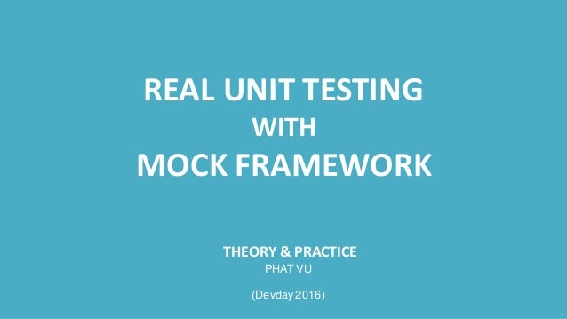 REAL UNIT TESTING WITH MOCK FRAMEWORK THEORY & PRACTICE PHAT VU (Devday 2016)