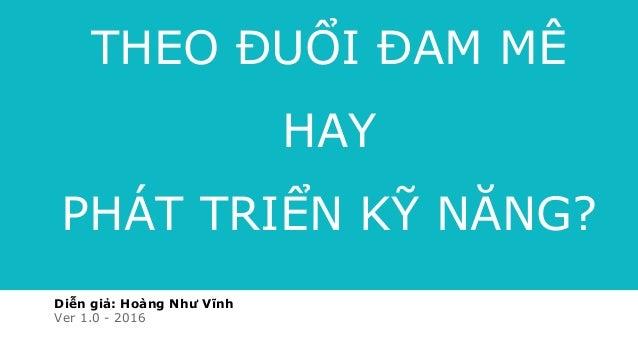 Diễn giả: Hoàng Như Vĩnh Ver 1.0 - 2016 THEO ĐUỔI ĐAM MÊ HAY PHÁT TRIỂN KỸ NĂNG?