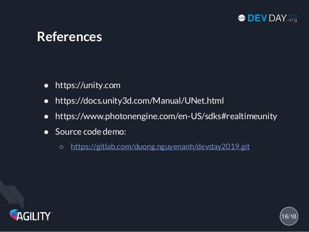 References ● https://unity.com ● https://docs.unity3d.com/Manual/UNet.html ● https://www.photonengine.com/en-US/sdks#realt...