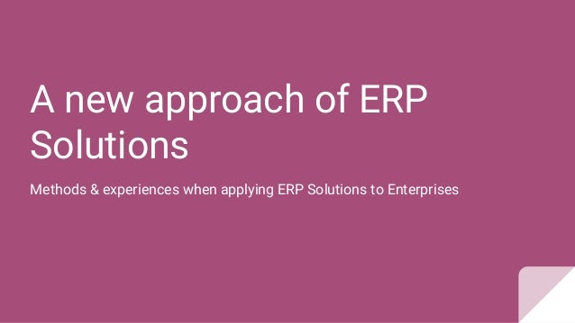 A new approach of ERP Solutions Methods & experiences when applying ERP Solutions to Enterprises