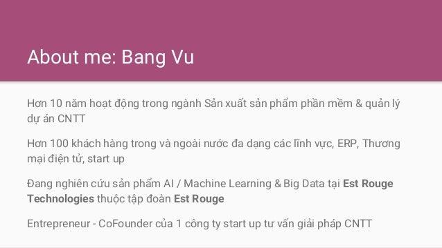 About me: Bang Vu Hơn 10 năm hoạt động trong ngành Sản xuất sản phẩm phần mềm & quản lý dự án CNTT Hơn 100 khách hàng tron...