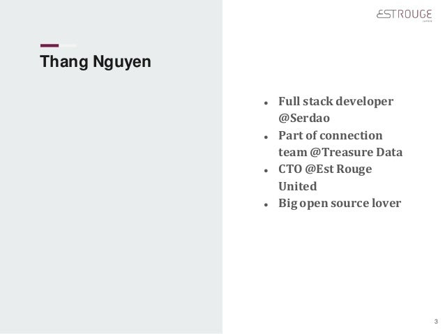 Thang Nguyen ● Full stack developer @Serdao ● Part of connection team @Treasure Data ● CTO @Est Rouge United ● Big open so...