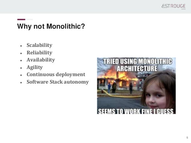 Why not Monolithic? ● Scalability ● Reliability ● Availability ● Agility ● Continuous deployment ● Software Stack autonomy...