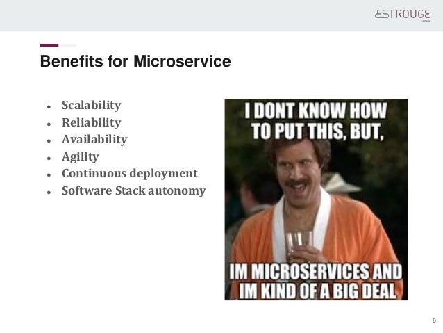 Benefits for Microservice ● Scalability ● Reliability ● Availability ● Agility ● Continuous deployment ● Software Stack au...